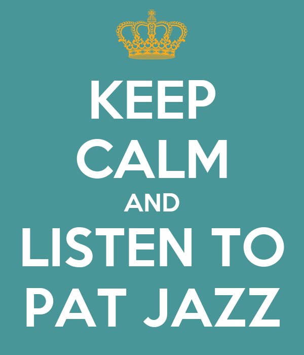 KEEP CALM AND LISTEN TO PAT JAZZ
