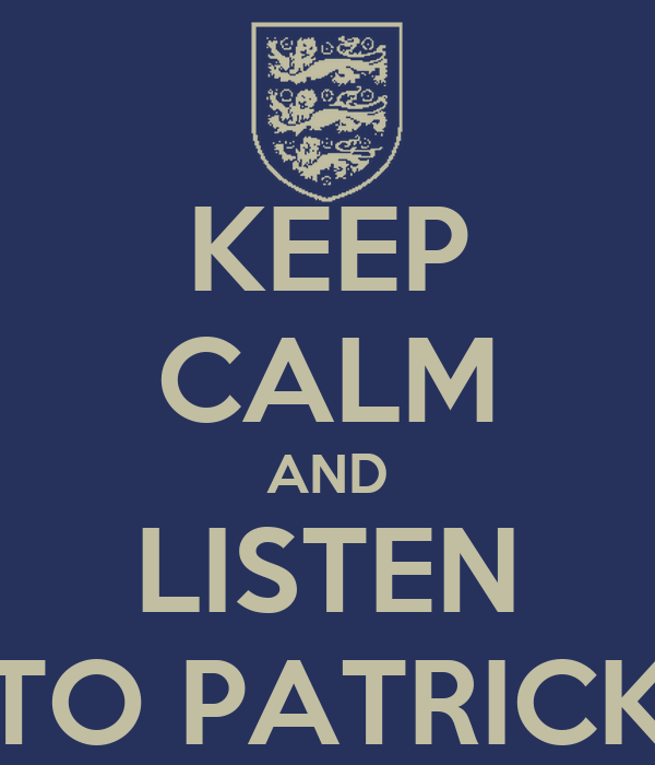 KEEP CALM AND LISTEN TO PATRICK