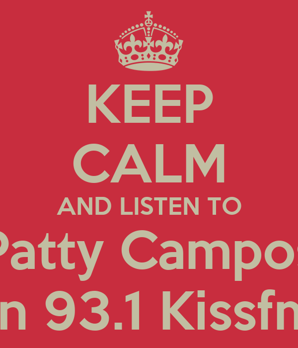 KEEP CALM AND LISTEN TO Patty Campos on 93.1 Kissfm!