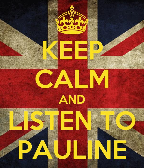 KEEP CALM AND LISTEN TO PAULINE