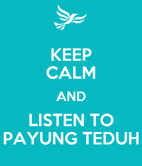 KEEP CALM AND LISTEN TO PAYUNG TEDUH
