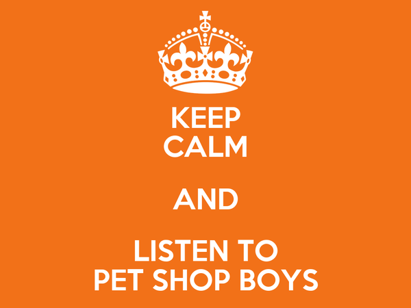 KEEP CALM AND LISTEN TO PET SHOP BOYS
