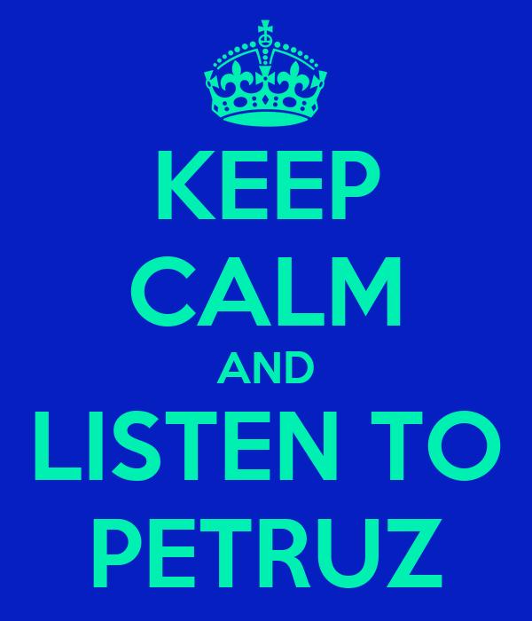 KEEP CALM AND LISTEN TO PETRUZ