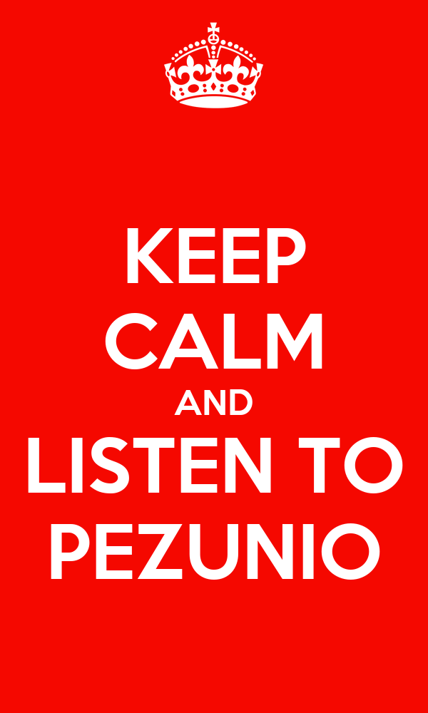 KEEP CALM AND LISTEN TO PEZUNIO