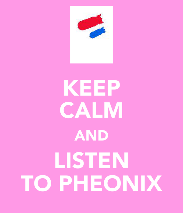 KEEP CALM AND LISTEN TO PHEONIX