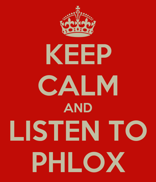 KEEP CALM AND LISTEN TO PHLOX