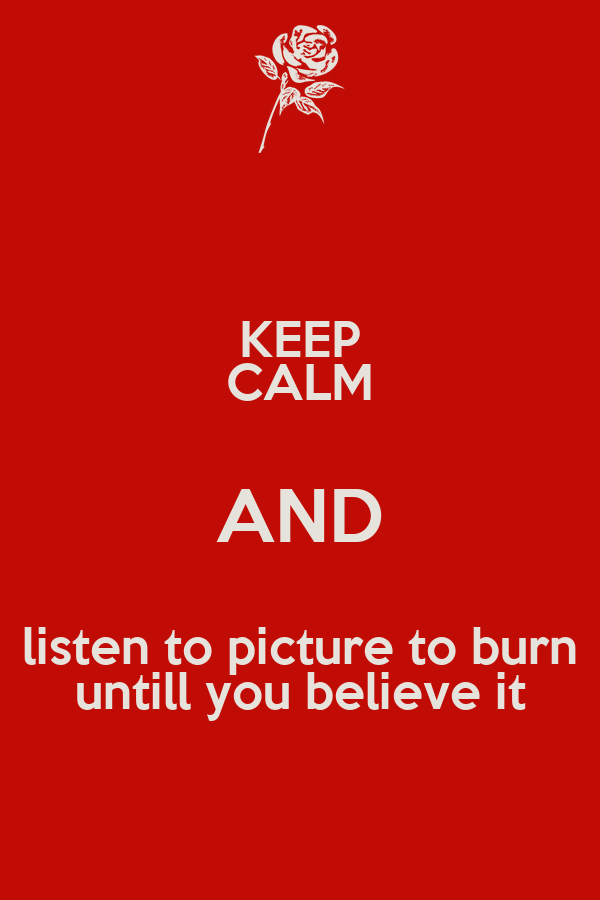 KEEP CALM AND listen to picture to burn untill you believe it