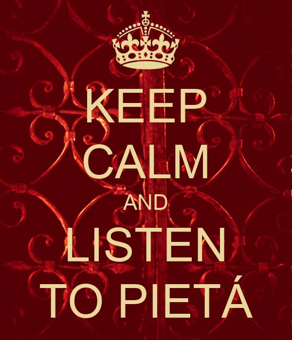 KEEP CALM AND LISTEN TO PIETÁ