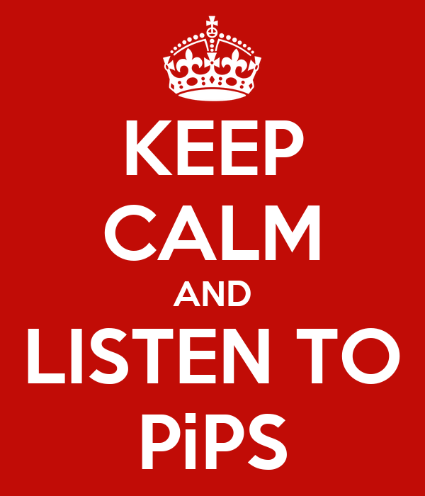 KEEP CALM AND LISTEN TO PiPS