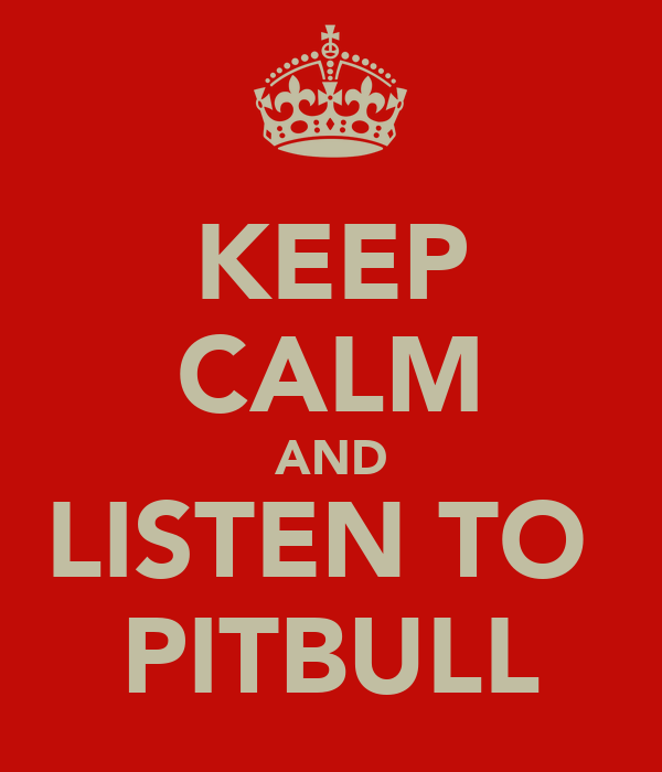KEEP CALM AND LISTEN TO  PITBULL