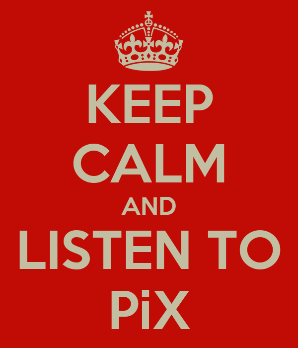 KEEP CALM AND LISTEN TO PiX