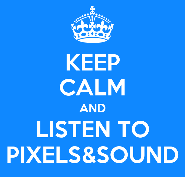 KEEP CALM AND LISTEN TO PIXELS&SOUND