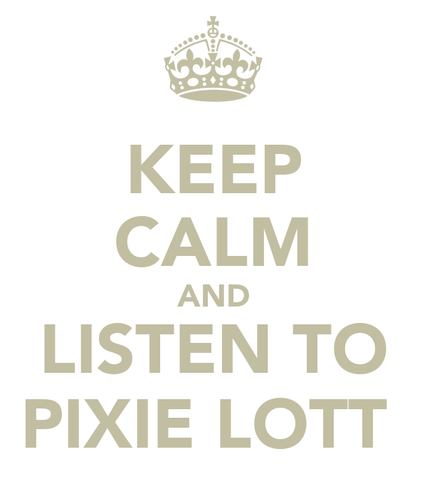KEEP CALM AND LISTEN TO PIXIE LOTT