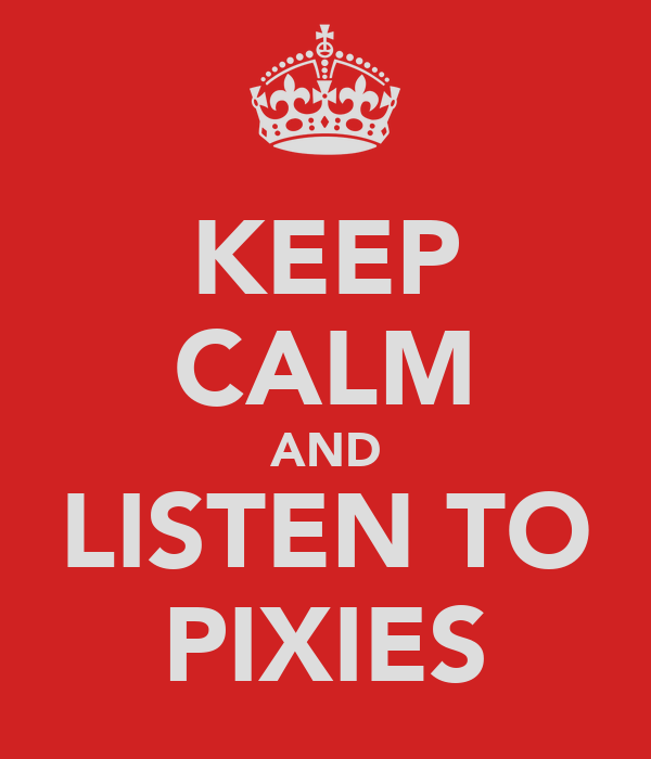 KEEP CALM AND LISTEN TO PIXIES