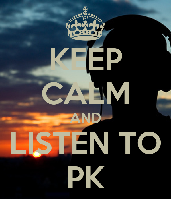 KEEP CALM AND LISTEN TO PK