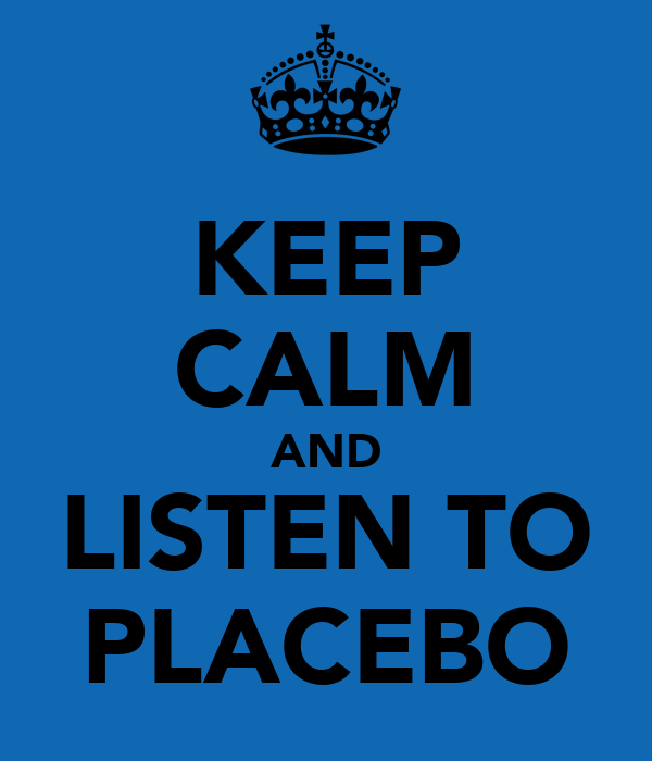 KEEP CALM AND LISTEN TO PLACEBO