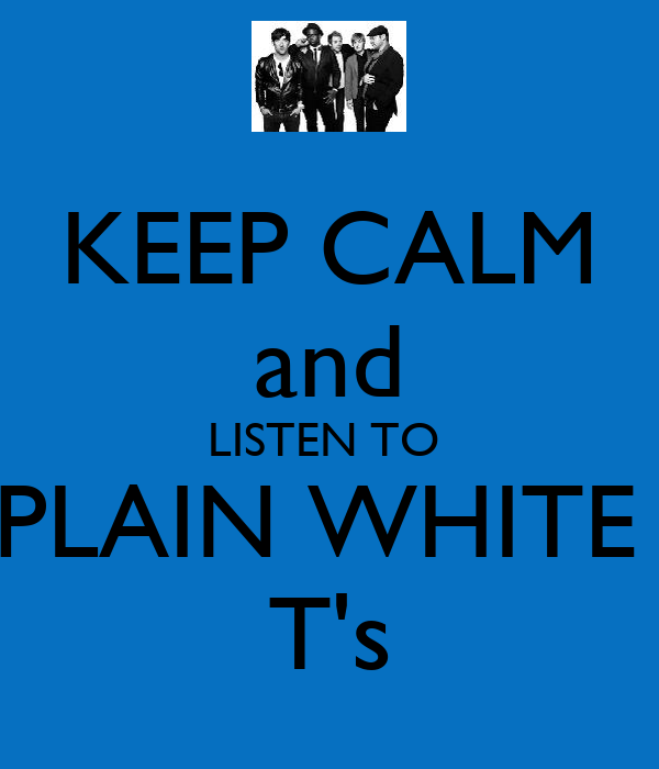 KEEP CALM and LISTEN TO  PLAIN WHITE  T's