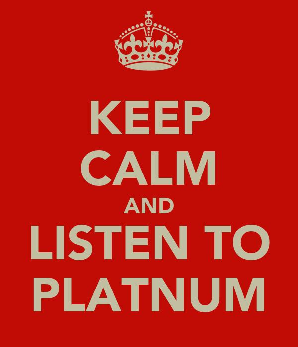 KEEP CALM AND LISTEN TO PLATNUM