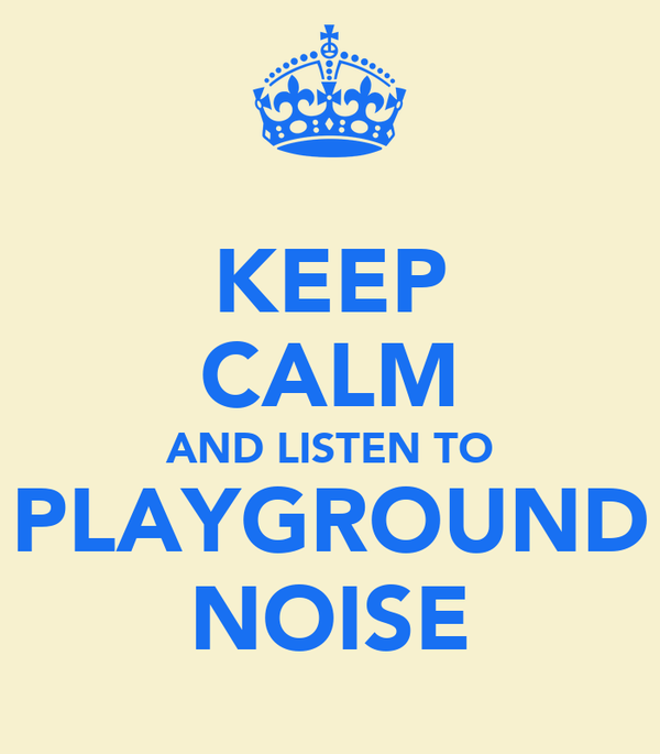 KEEP CALM AND LISTEN TO PLAYGROUND NOISE