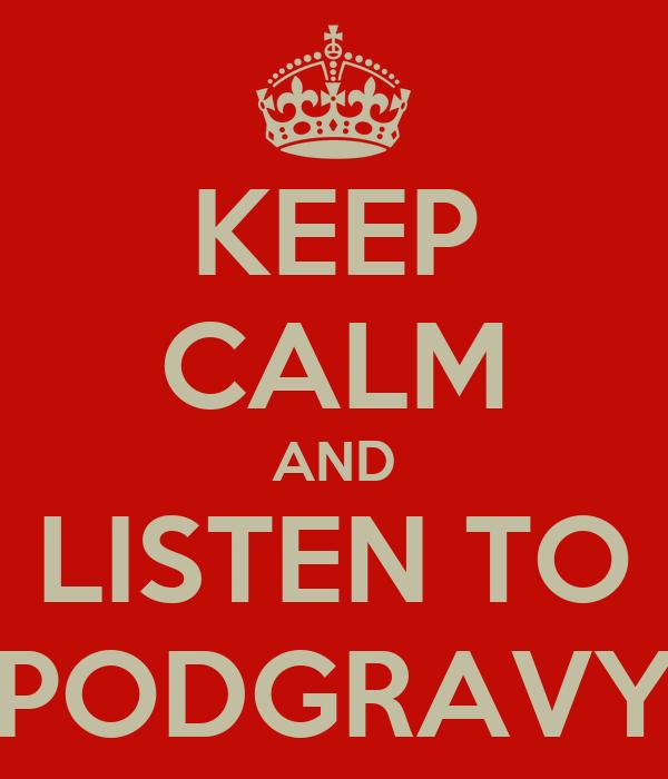 KEEP CALM AND LISTEN TO PODGRAVY