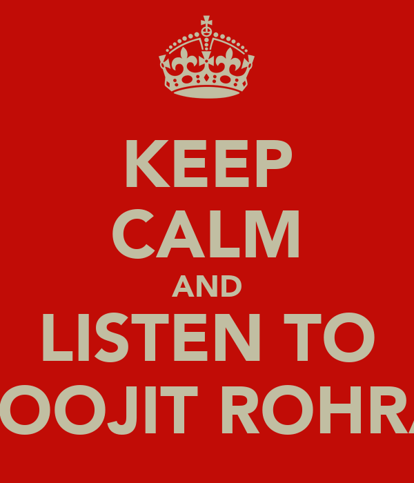 KEEP CALM AND LISTEN TO POOJIT ROHRA