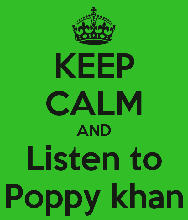 KEEP CALM AND Listen to  Poppy khan
