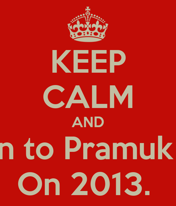 KEEP CALM AND Listen to Pramuk Elica On 2013.