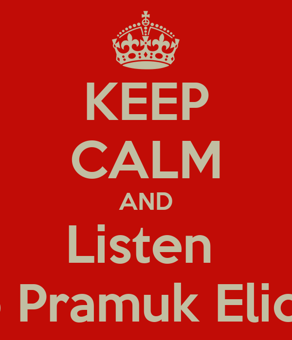 KEEP CALM AND Listen  to Pramuk Elica