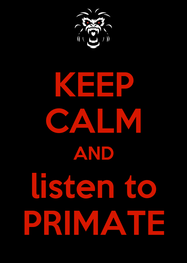 KEEP CALM AND listen to PRIMATE