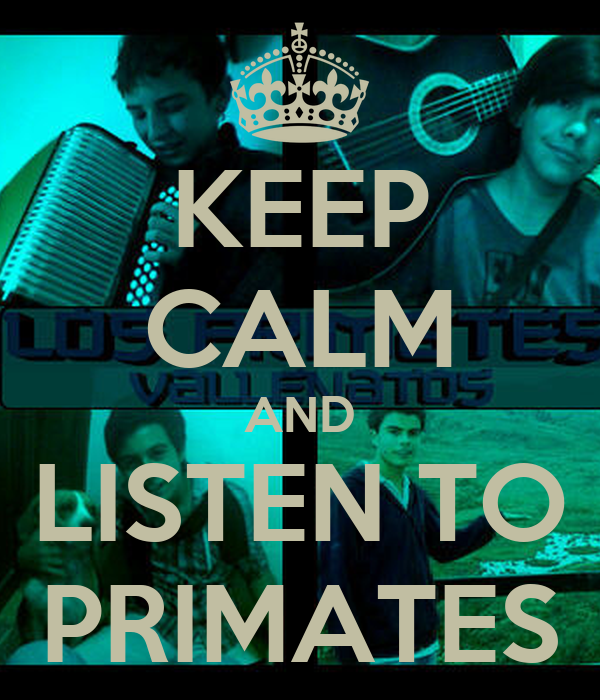 KEEP CALM AND LISTEN TO PRIMATES