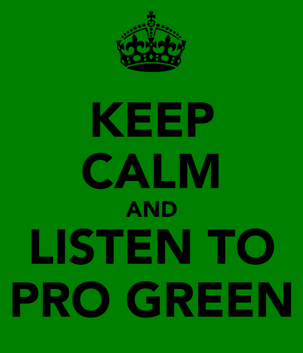 KEEP CALM AND LISTEN TO PRO GREEN