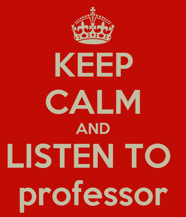 KEEP CALM AND LISTEN TO  professor