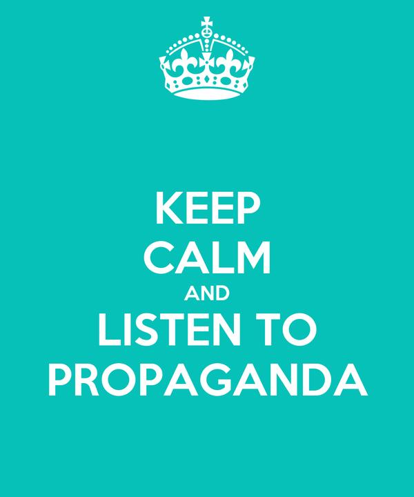 KEEP CALM AND LISTEN TO PROPAGANDA