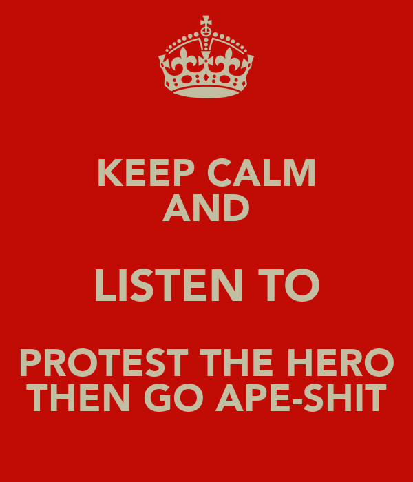 KEEP CALM AND LISTEN TO PROTEST THE HERO THEN GO APE-SHIT