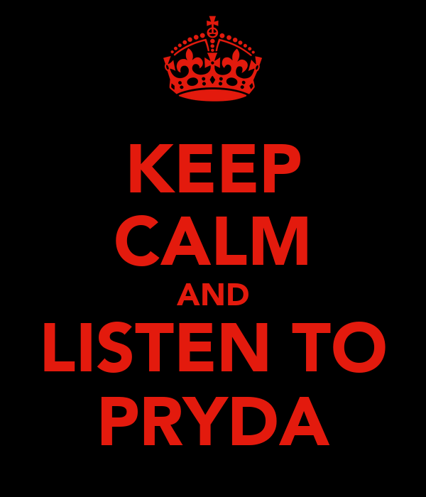 KEEP CALM AND LISTEN TO PRYDA
