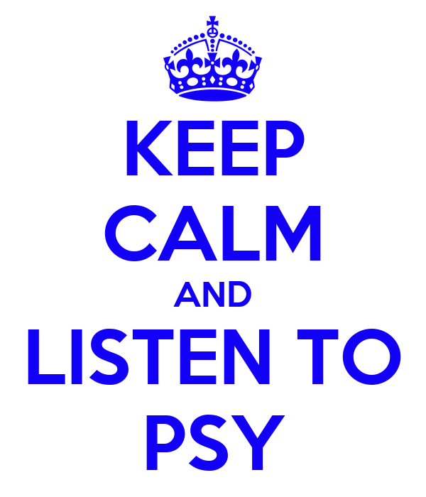 KEEP CALM AND LISTEN TO PSY