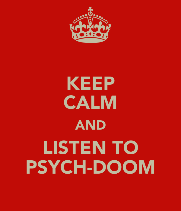 KEEP CALM AND LISTEN TO PSYCH-DOOM