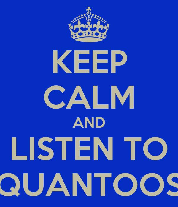 KEEP CALM AND LISTEN TO QUANTOOS