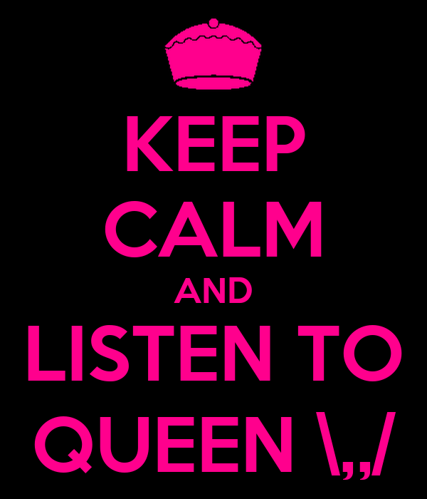 KEEP CALM AND LISTEN TO QUEEN \,,/