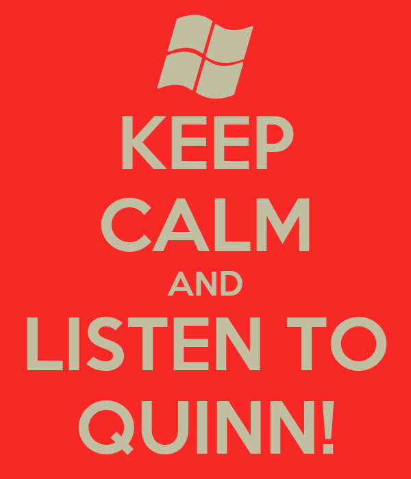 KEEP CALM AND LISTEN TO QUINN!