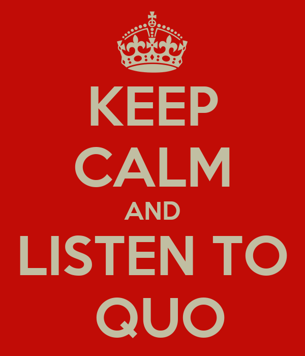 KEEP CALM AND LISTEN TO  QUO