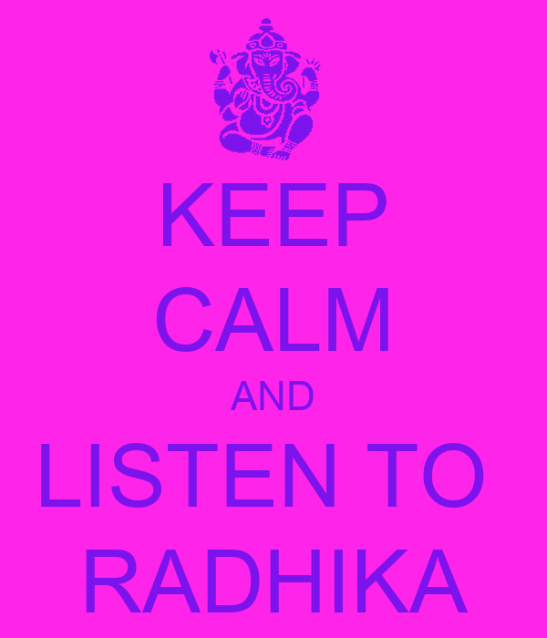 KEEP CALM AND LISTEN TO  RADHIKA