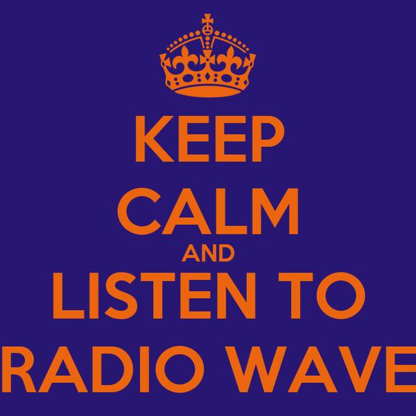 KEEP CALM AND LISTEN TO RADIO WAVE