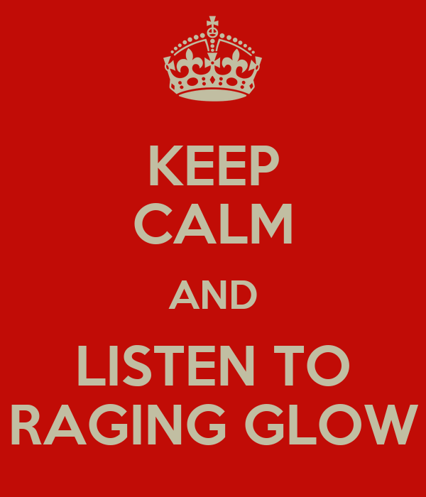 KEEP CALM AND LISTEN TO RAGING GLOW