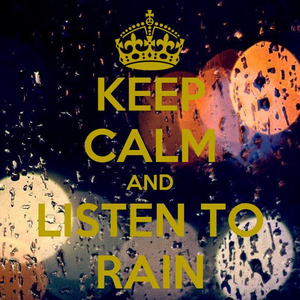 KEEP CALM AND LISTEN TO RAIN