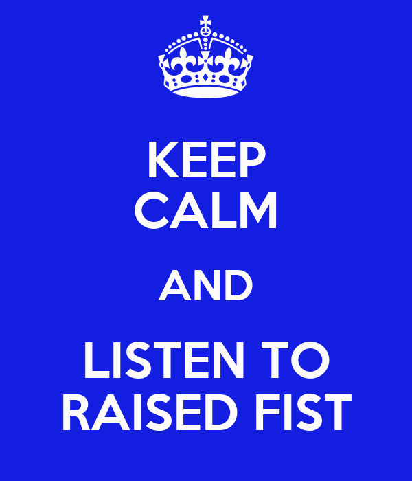 KEEP CALM AND LISTEN TO RAISED FIST