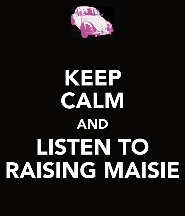 KEEP CALM AND LISTEN TO RAISING MAISIE