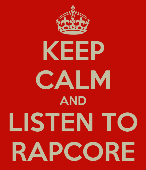 KEEP CALM AND LISTEN TO RAPCORE