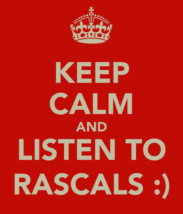 KEEP CALM AND LISTEN TO RASCALS :)