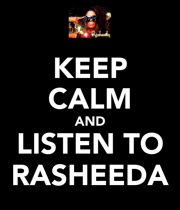 KEEP CALM AND LISTEN TO RASHEEDA